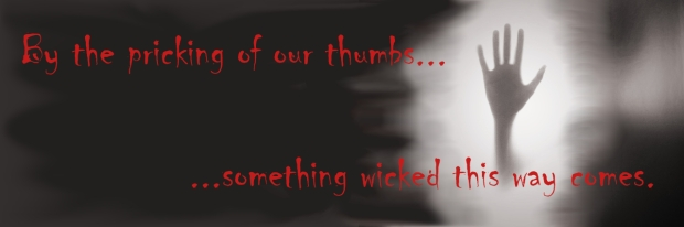 By the pricking of our thumbs, something wicked this way comes.